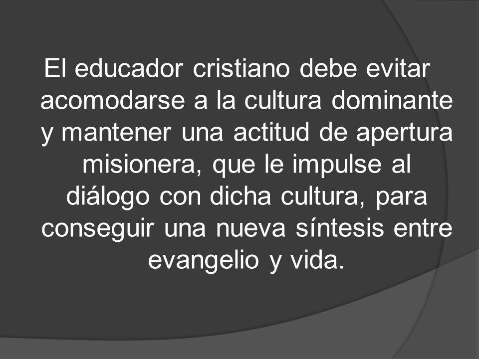 El educador cristiano debe evitar acomodarse a la cultura dominante y mantener una actitud de apertura misionera, que le impulse al diálogo con dicha cultura, para conseguir una nueva síntesis entre evangelio y vida.