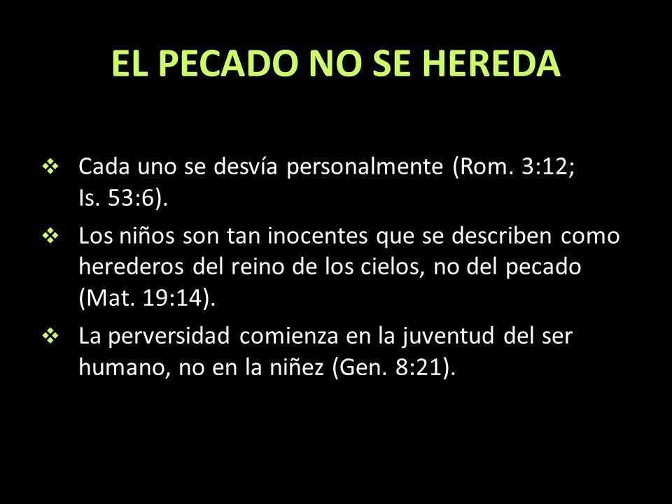 EL PECADO NO SE HEREDA Cada uno se desvía personalmente (Rom. 3:12; Is. 53:6).