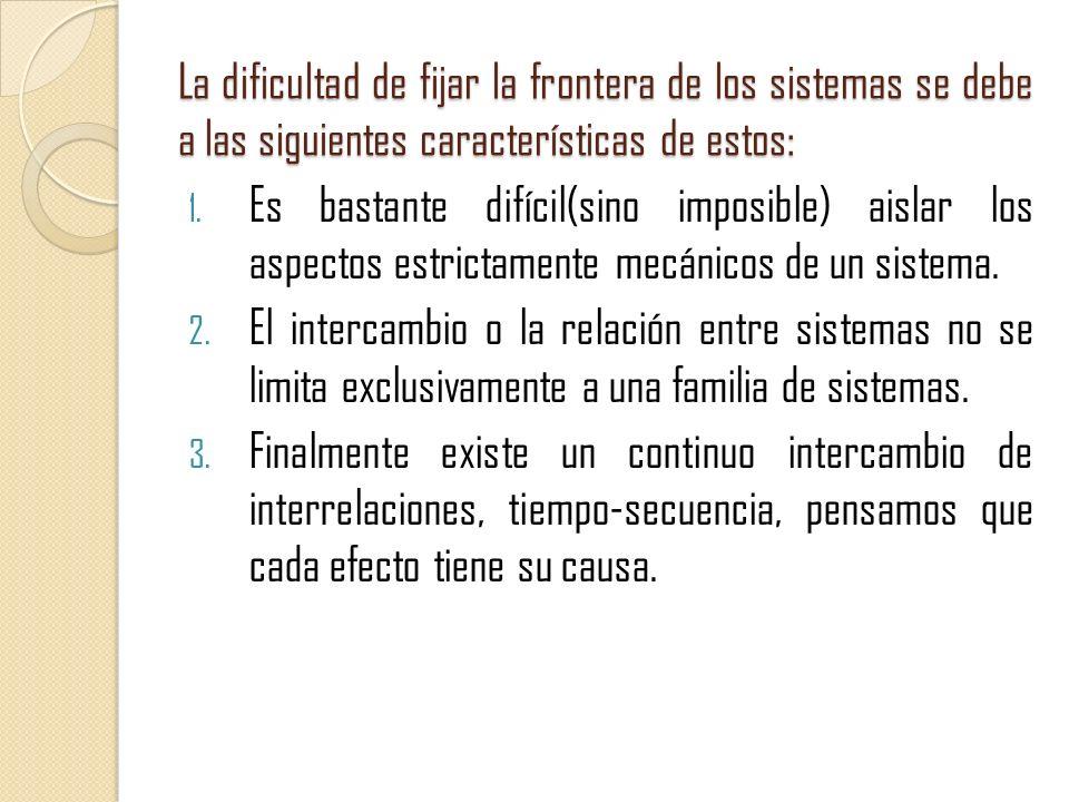 La dificultad de fijar la frontera de los sistemas se debe a las siguientes características de estos: