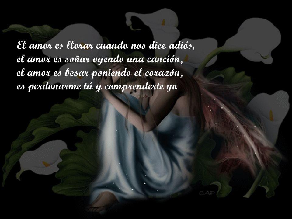 El amor es llorar cuando nos dice adiós, el amor es soñar oyendo una canción, el amor es besar poniendo el corazón, es perdonarme tú y comprenderte yo