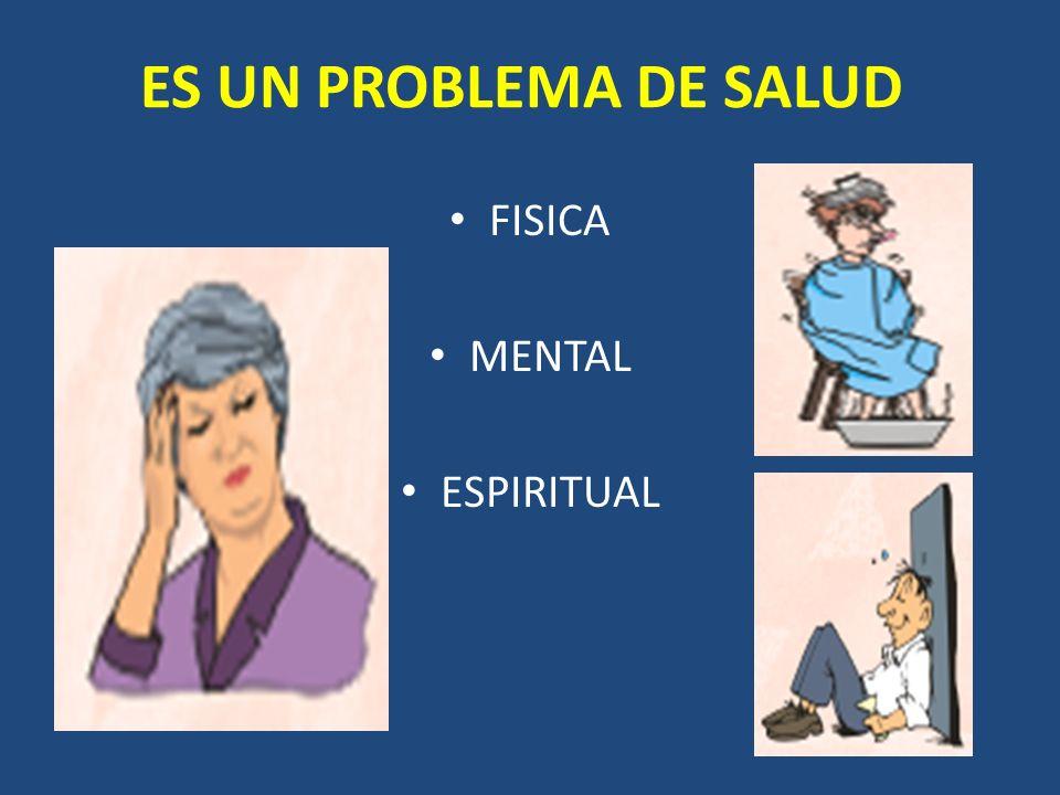 ES UN PROBLEMA DE SALUD FISICA MENTAL ESPIRITUAL