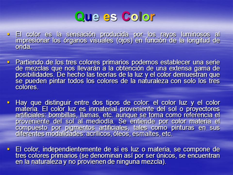 Que es Color El color es la sensación producida por los rayos luminosos al impresionar los órganos visuales (ojos) en función de la longitud de onda.