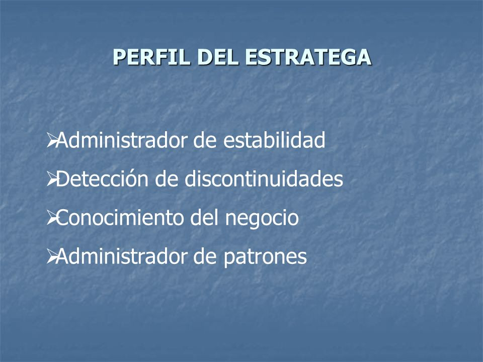 PERFIL DEL ESTRATEGA Administrador de estabilidad. Detección de discontinuidades. Conocimiento del negocio.