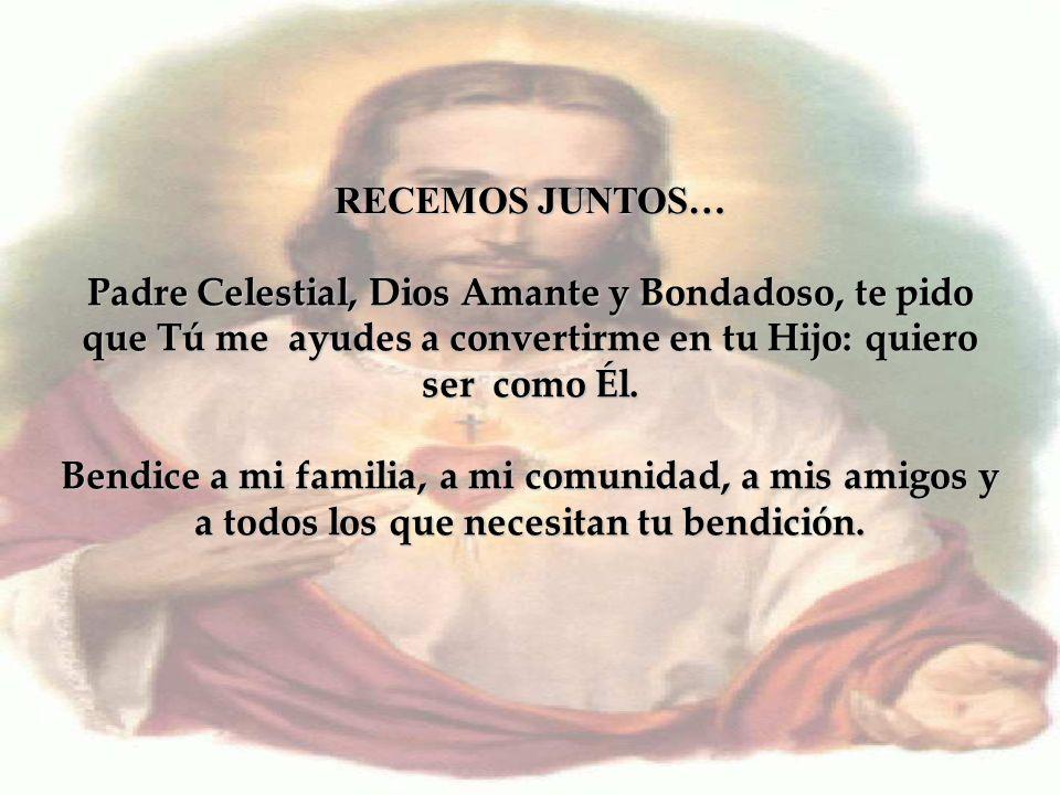 RECEMOS JUNTOS… Padre Celestial, Dios Amante y Bondadoso, te pido que Tú me ayudes a convertirme en tu Hijo: quiero ser como Él.