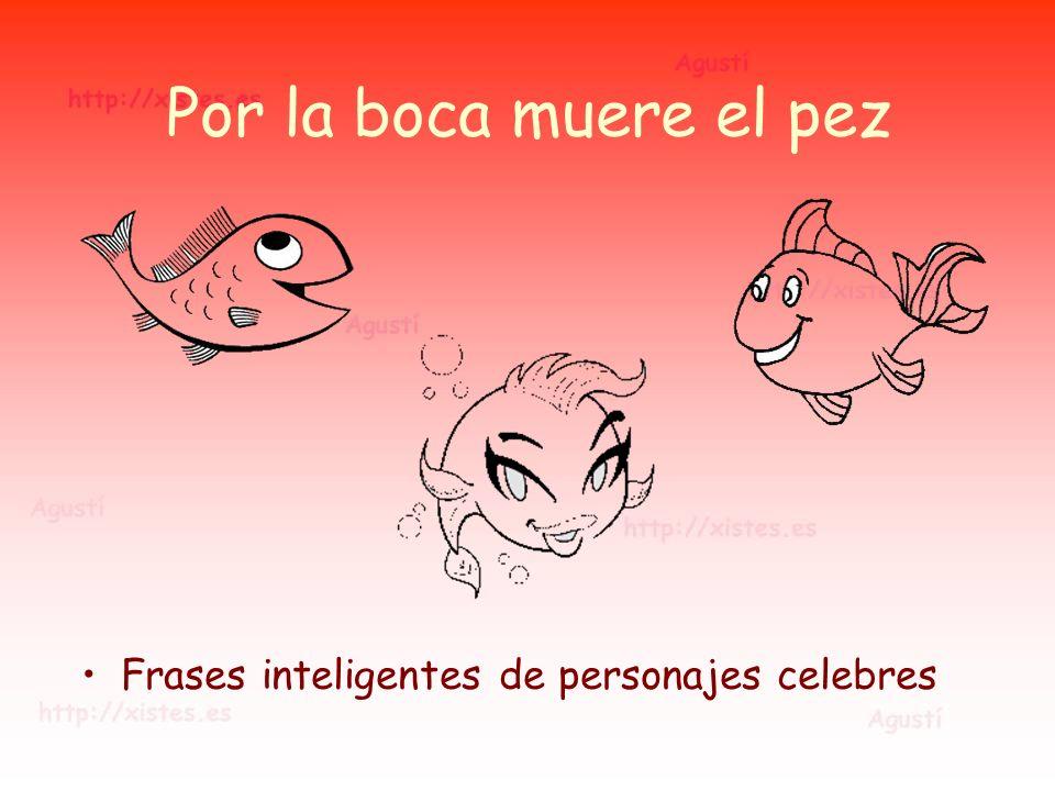 Por la boca muere el pez Frases inteligentes de personajes celebres