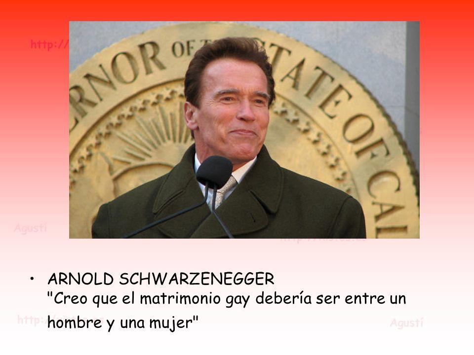 ARNOLD SCHWARZENEGGER Creo que el matrimonio gay debería ser entre un hombre y una mujer
