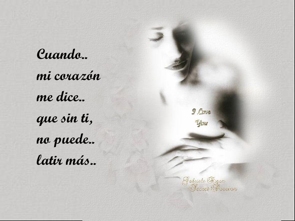 Cuando.. mi corazón me dice.. que sin ti, no puede.. latir más..