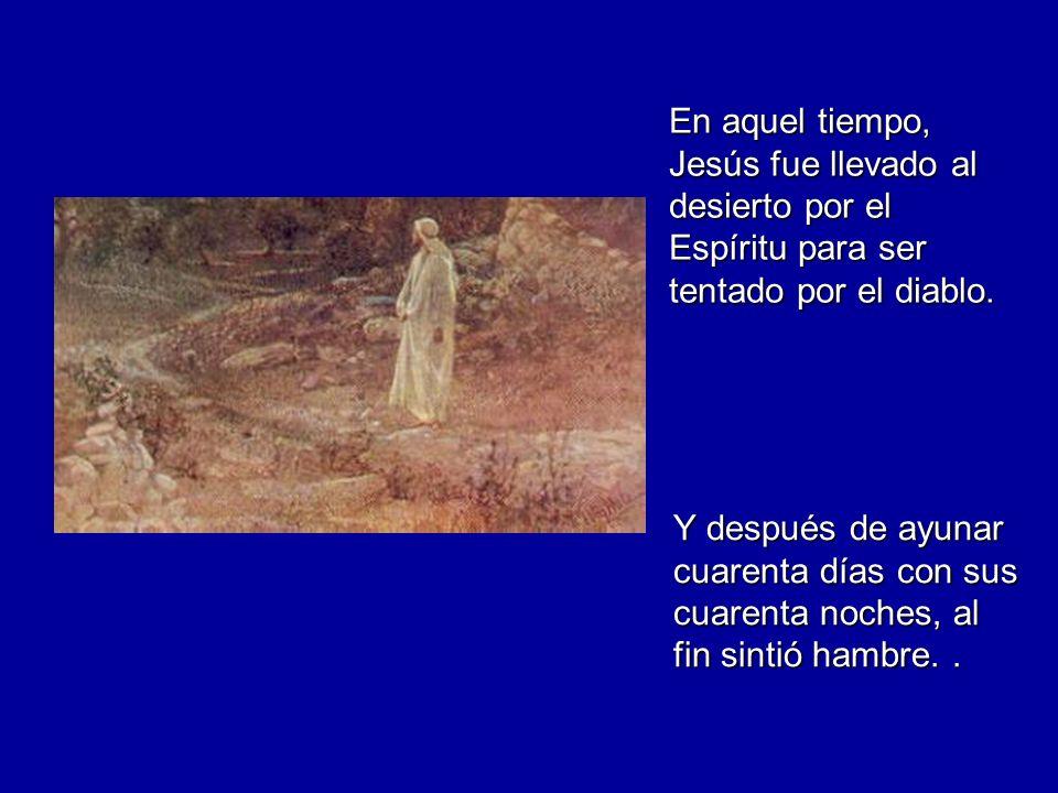 En aquel tiempo, Jesús fue llevado al desierto por el Espíritu para ser tentado por el diablo.