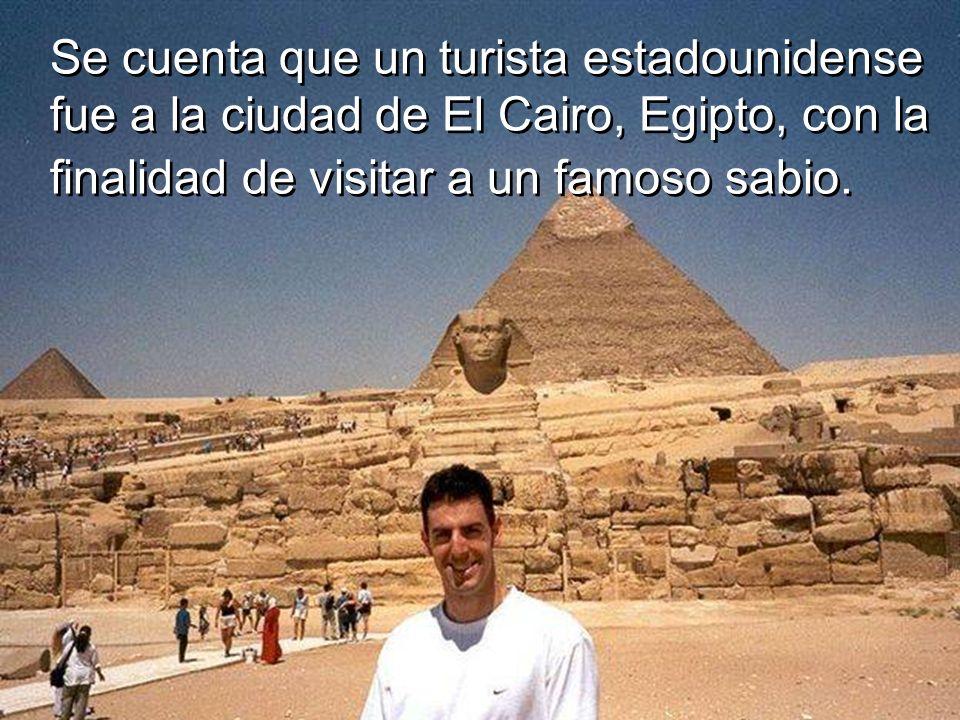 Se cuenta que un turista estadounidense fue a la ciudad de El Cairo, Egipto, con la finalidad de visitar a un famoso sabio.