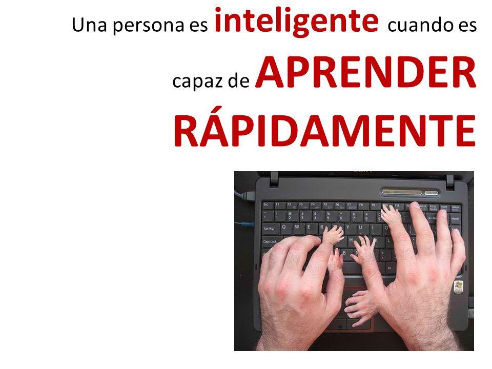 Una persona es inteligente cuando es capaz de APRENDER RÁPIDAMENTE