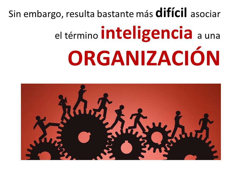 Sin embargo, resulta bastante más difícil asociar el término inteligencia a una ORGANIZACIÓN