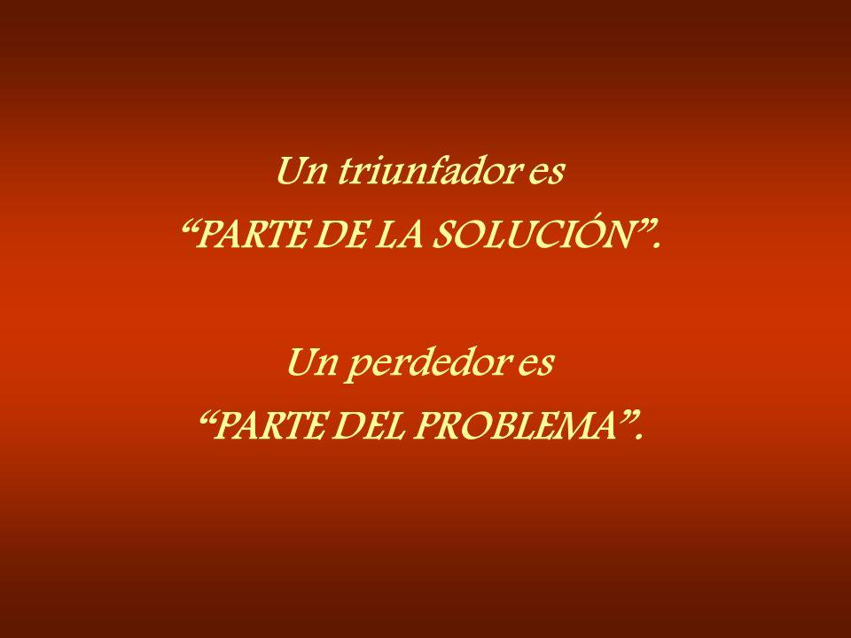 Un triunfador es PARTE DE LA SOLUCIÓN . Un perdedor es PARTE DEL PROBLEMA .