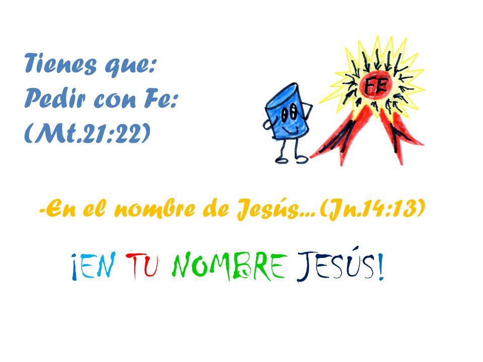 ¡EN TU NOMBRE JESÚS! Tienes que: Pedir con Fe: (Mt.21:22)