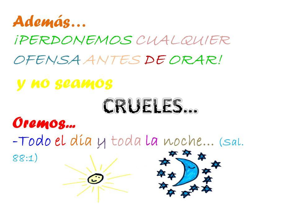 CRUELES… Además… ¡PERDONEMOS CUALQUIER OFENSA ANTES DE ORAR!