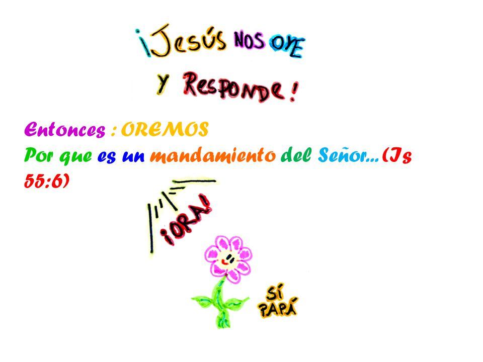 Entonces : OREMOS Por que es un mandamiento del Señor... (Is 55:6)