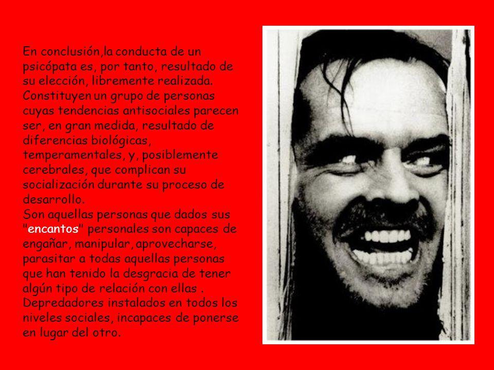 En conclusión,la conducta de un psicópata es, por tanto, resultado de su elección, libremente realizada.