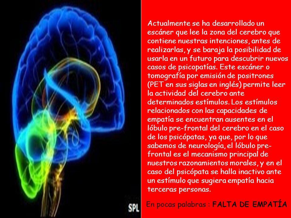 Actualmente se ha desarrollado un escáner que lee la zona del cerebro que contiene nuestras intenciones, antes de realizarlas, y se baraja la posibilidad de usarla en un futuro para descubrir nuevos casos de psicopatías. Este escáner o tomografía por emisión de positrones (PET en sus siglas en inglés) permite leer la actividad del cerebro ante determinados estímulos. Los estímulos relacionados con las capacidades de empatía se encuentran ausentes en el lóbulo pre-frontal del cerebro en el caso de los psicópatas, ya que, por lo que sabemos de neurología, el lóbulo pre-frontal es el mecanismo principal de nuestros razonamientos morales, y en el caso del psicópata se halla inactivo ante un estímulo que sugiera empatía hacia terceras personas.