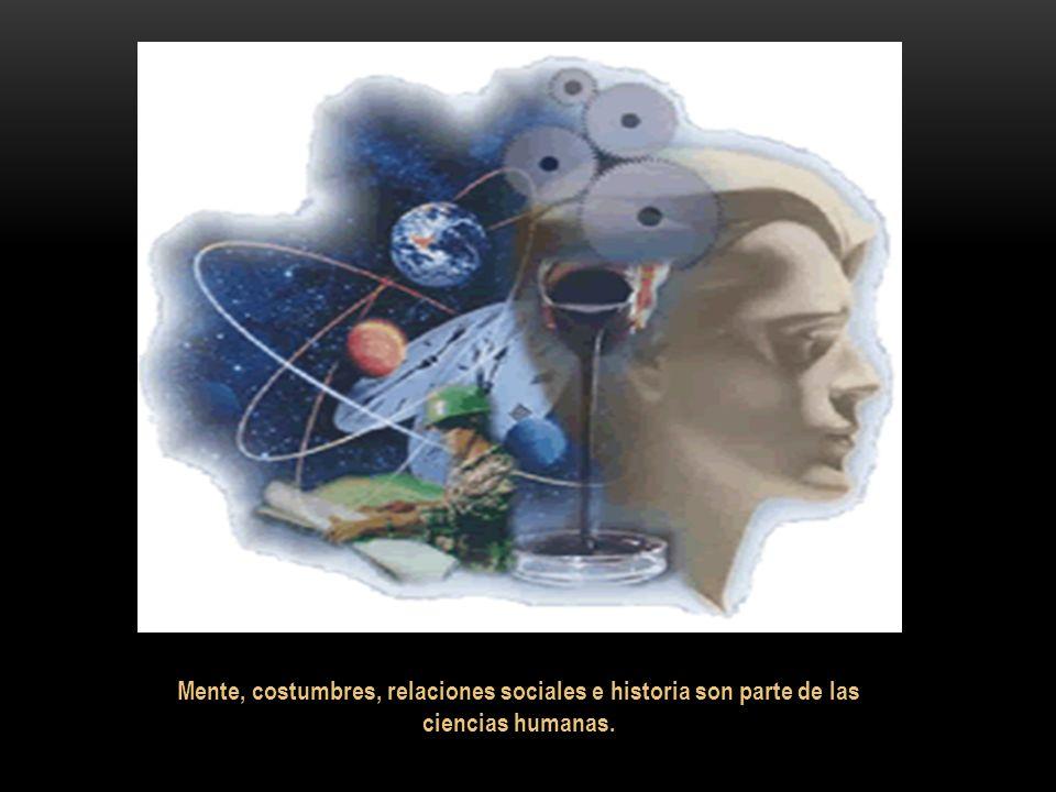 Mente, costumbres, relaciones sociales e historia son parte de las ciencias humanas.
