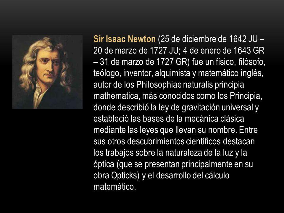 Sir Isaac Newton (25 de diciembre de 1642 JU – 20 de marzo de 1727 JU; 4 de enero de 1643 GR – 31 de marzo de 1727 GR) fue un físico, filósofo, teólogo, inventor, alquimista y matemático inglés, autor de los Philosophiae naturalis principia mathematica, más conocidos como los Principia, donde describió la ley de gravitación universal y estableció las bases de la mecánica clásica mediante las leyes que llevan su nombre.