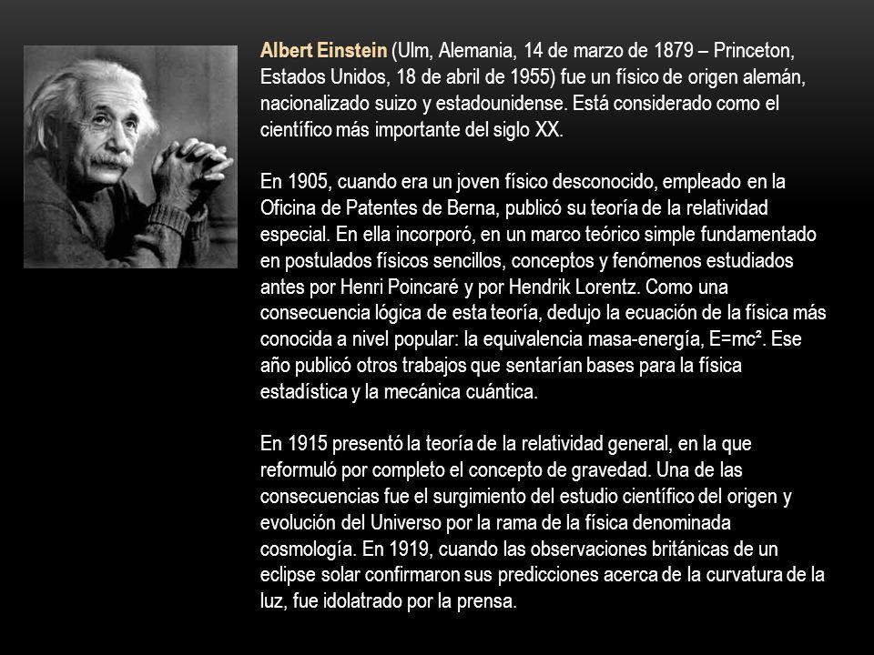 Albert Einstein (Ulm, Alemania, 14 de marzo de 1879 – Princeton, Estados Unidos, 18 de abril de 1955) fue un físico de origen alemán, nacionalizado suizo y estadounidense. Está considerado como el científico más importante del siglo XX.