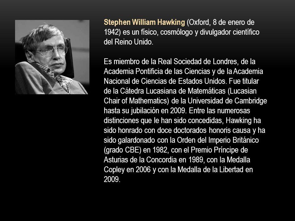 Stephen William Hawking (Oxford, 8 de enero de 1942) es un físico, cosmólogo y divulgador científico del Reino Unido.