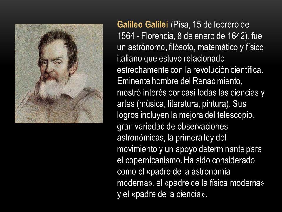 Galileo Galilei (Pisa, 15 de febrero de 1564 - Florencia, 8 de enero de 1642), fue un astrónomo, filósofo, matemático y físico italiano que estuvo relacionado estrechamente con la revolución científica.