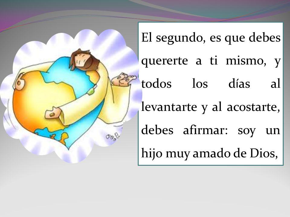 El segundo, es que debes quererte a ti mismo, y todos los días al levantarte y al acostarte, debes afirmar: soy un hijo muy amado de Dios,