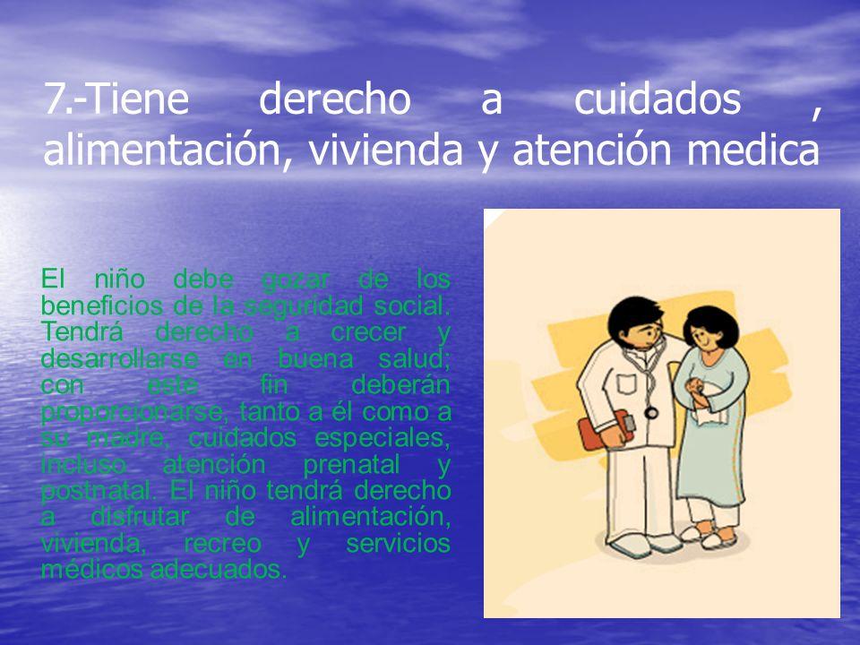7.-Tiene derecho a cuidados , alimentación, vivienda y atención medica
