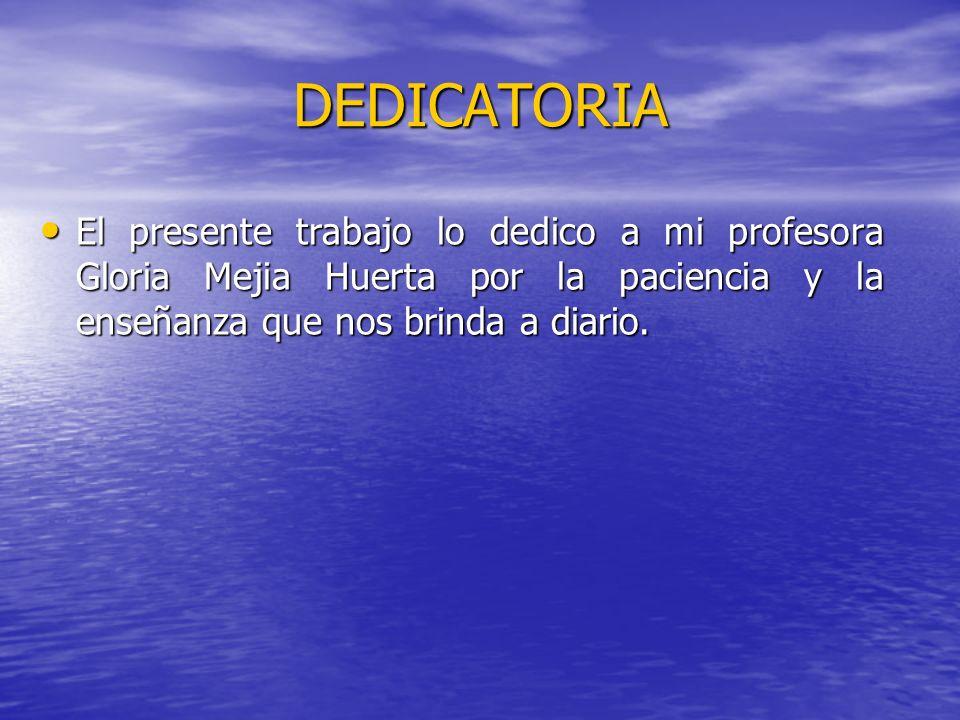 DEDICATORIA El presente trabajo lo dedico a mi profesora Gloria Mejia Huerta por la paciencia y la enseñanza que nos brinda a diario.