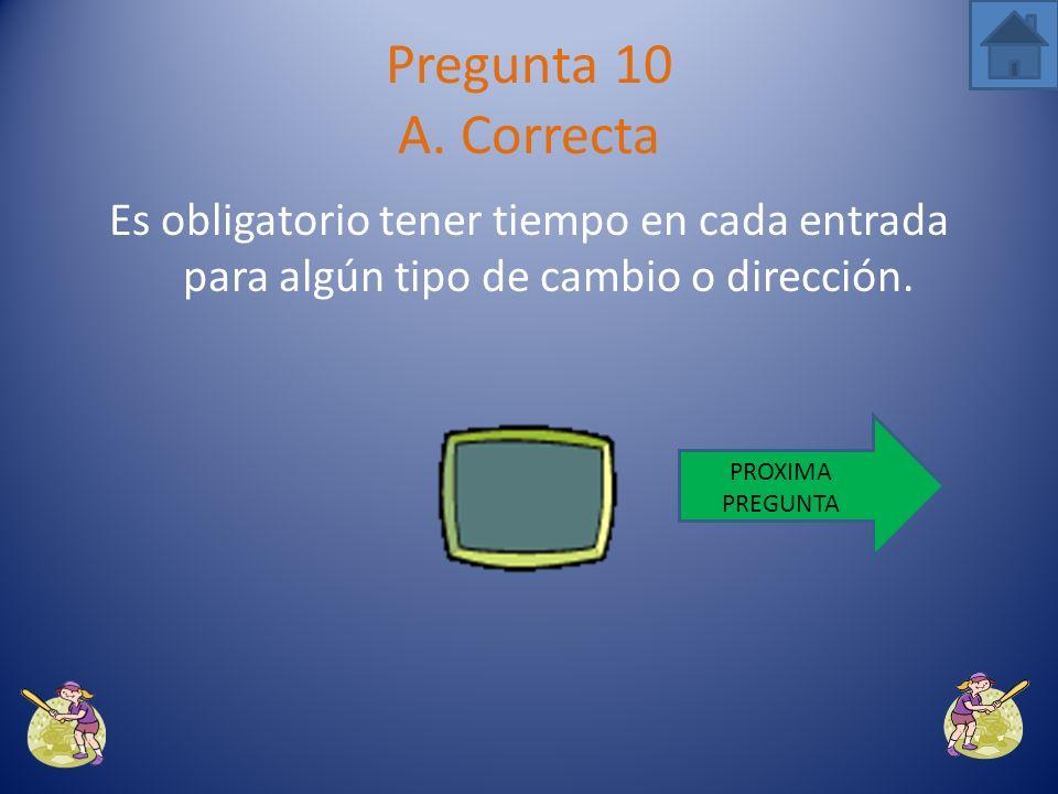 Pregunta 10 A. Correcta Es obligatorio tener tiempo en cada entrada para algún tipo de cambio o dirección.