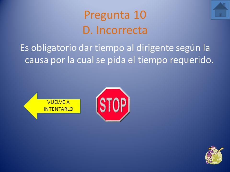 Pregunta 10 D. Incorrecta Es obligatorio dar tiempo al dirigente según la causa por la cual se pida el tiempo requerido.