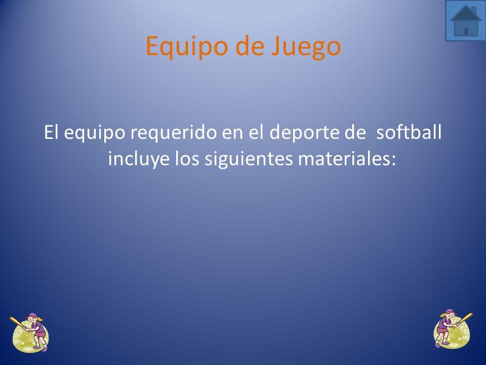 Equipo de Juego El equipo requerido en el deporte de softball incluye los siguientes materiales: