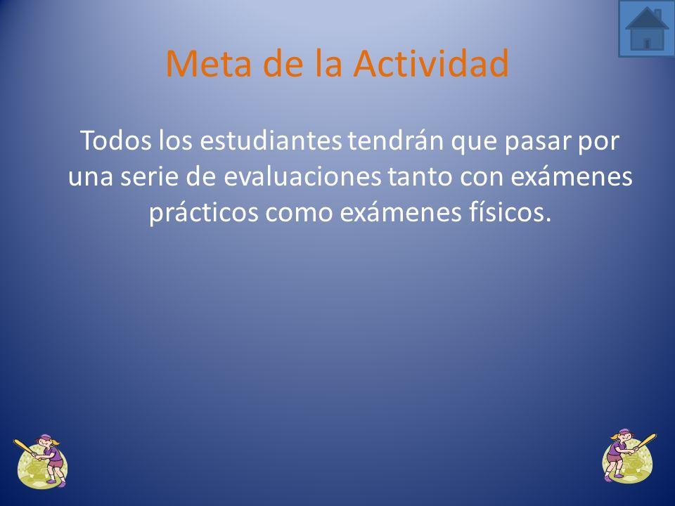 Meta de la Actividad Todos los estudiantes tendrán que pasar por una serie de evaluaciones tanto con exámenes prácticos como exámenes físicos.