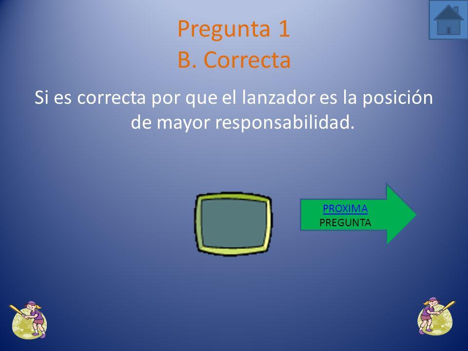 Pregunta 1 B. Correcta Si es correcta por que el lanzador es la posición de mayor responsabilidad. PROXIMA.