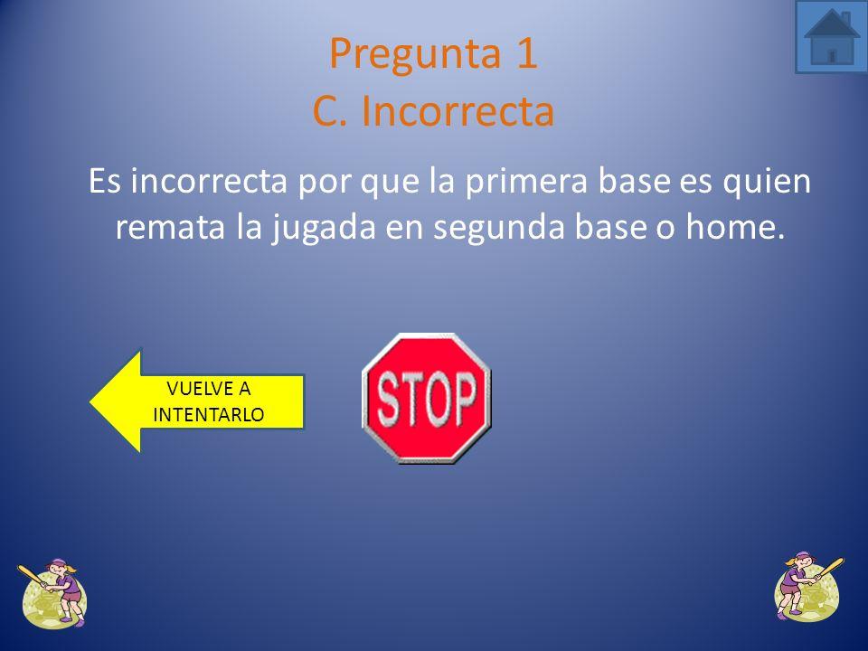 Pregunta 1 C. Incorrecta Es incorrecta por que la primera base es quien remata la jugada en segunda base o home.