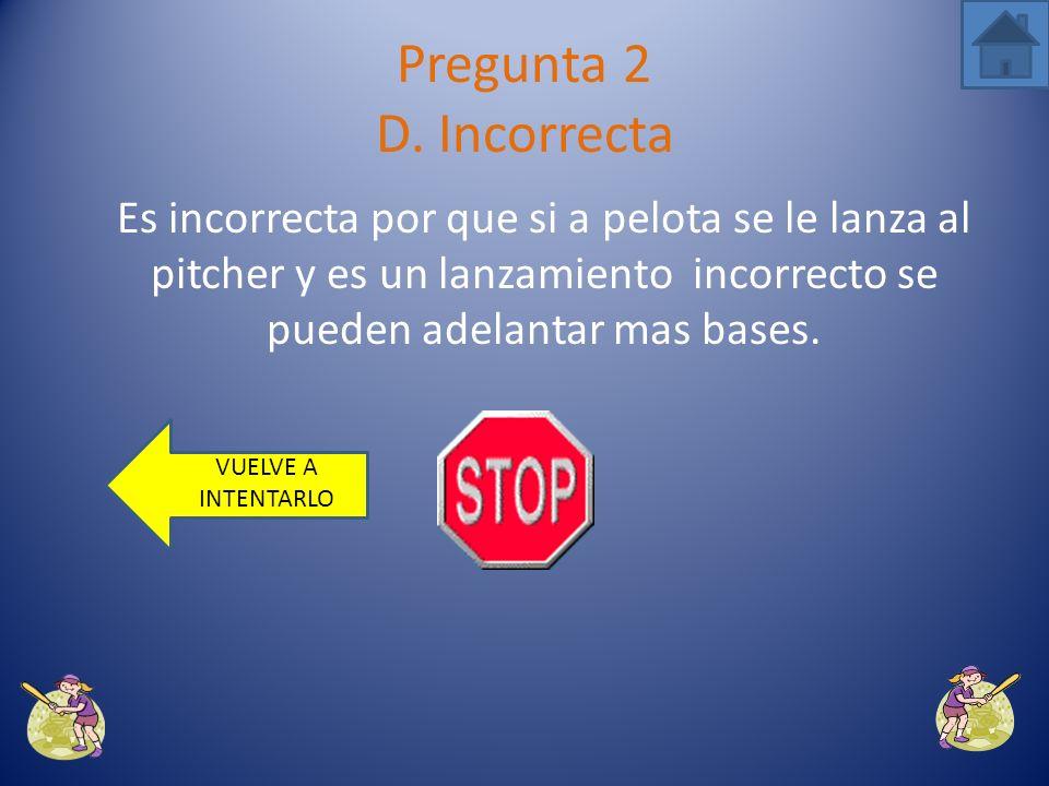 Pregunta 2 D. Incorrecta Es incorrecta por que si a pelota se le lanza al pitcher y es un lanzamiento incorrecto se pueden adelantar mas bases.