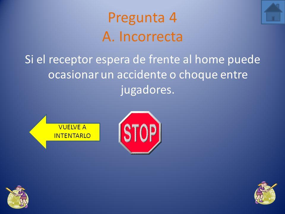 Pregunta 4 A. Incorrecta Si el receptor espera de frente al home puede ocasionar un accidente o choque entre jugadores.