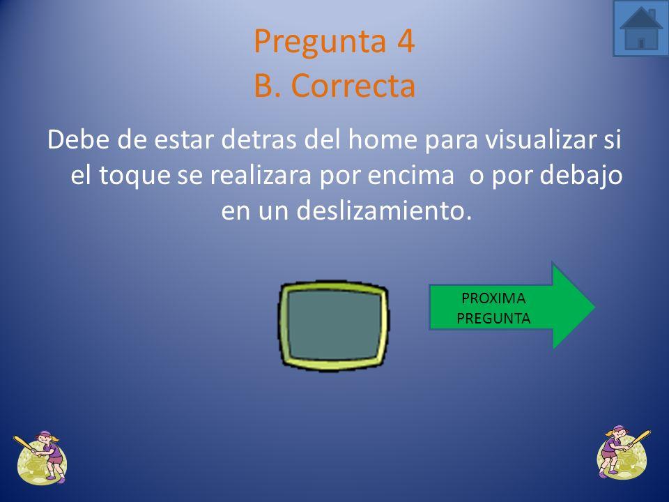 Pregunta 4 B. Correcta Debe de estar detras del home para visualizar si el toque se realizara por encima o por debajo en un deslizamiento.