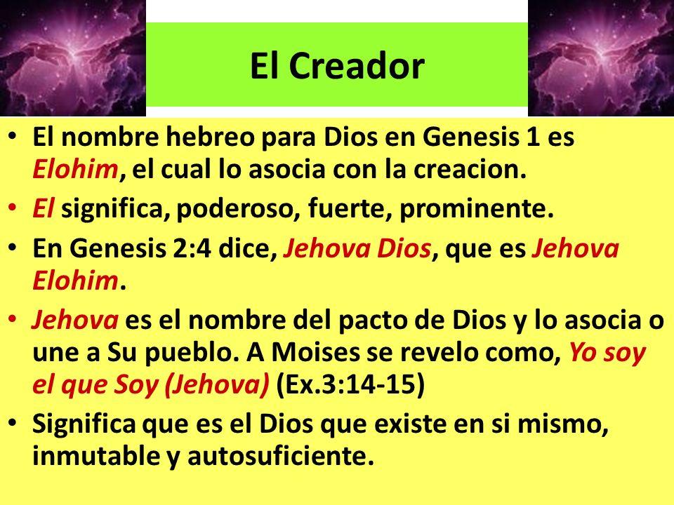 El Creador El nombre hebreo para Dios en Genesis 1 es Elohim, el cual lo asocia con la creacion. El significa, poderoso, fuerte, prominente.