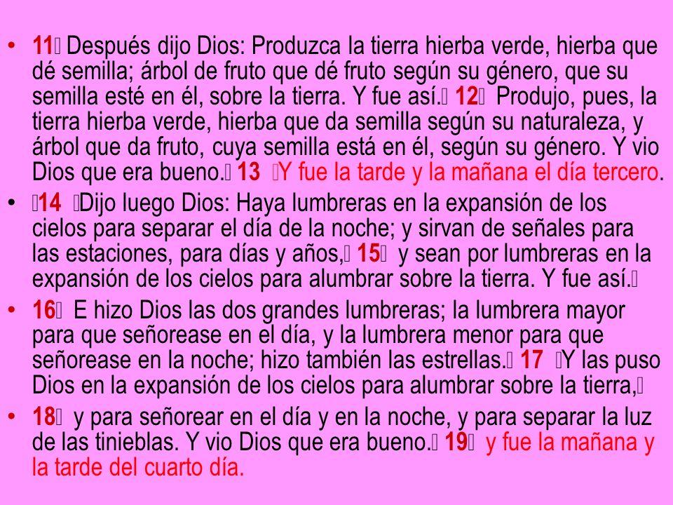 11 Después dijo Dios: Produzca la tierra hierba verde, hierba que dé semilla; árbol de fruto que dé fruto según su género, que su semilla esté en él, sobre la tierra. Y fue así. 12 Produjo, pues, la tierra hierba verde, hierba que da semilla según su naturaleza, y árbol que da fruto, cuya semilla está en él, según su género. Y vio Dios que era bueno. 13 Y fue la tarde y la mañana el día tercero.