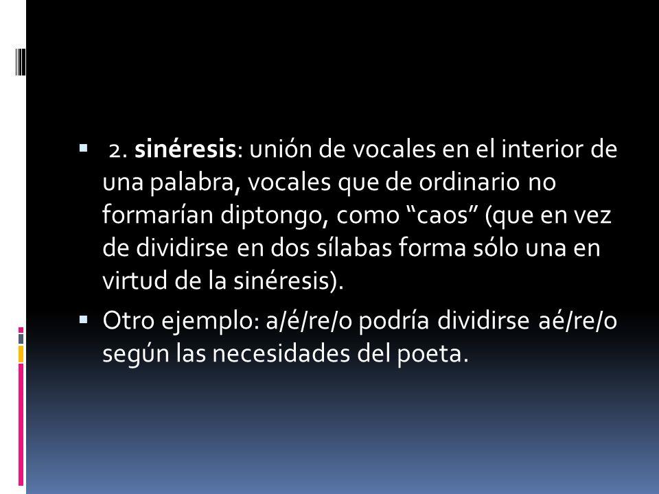 2. sinéresis: unión de vocales en el interior de una palabra, vocales que de ordinario no formarían diptongo, como caos (que en vez de dividirse en dos sílabas forma sólo una en virtud de la sinéresis).
