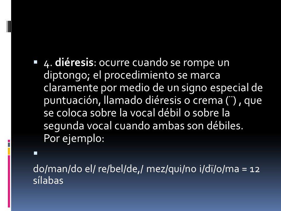 4. diéresis: ocurre cuando se rompe un diptongo; el procedimiento se marca claramente por medio de un signo especial de puntuación, llamado diéresis o crema (¨) , que se coloca sobre la vocal débil o sobre la segunda vocal cuando ambas son débiles. Por ejemplo: