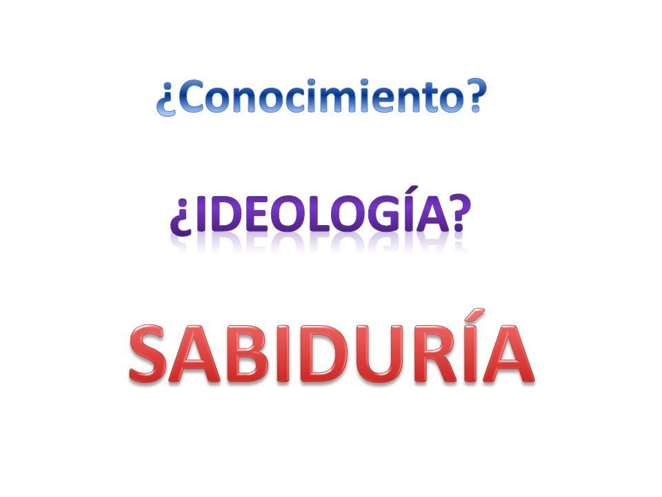 ¿Conocimiento ¿ideología SABIDURÍA
