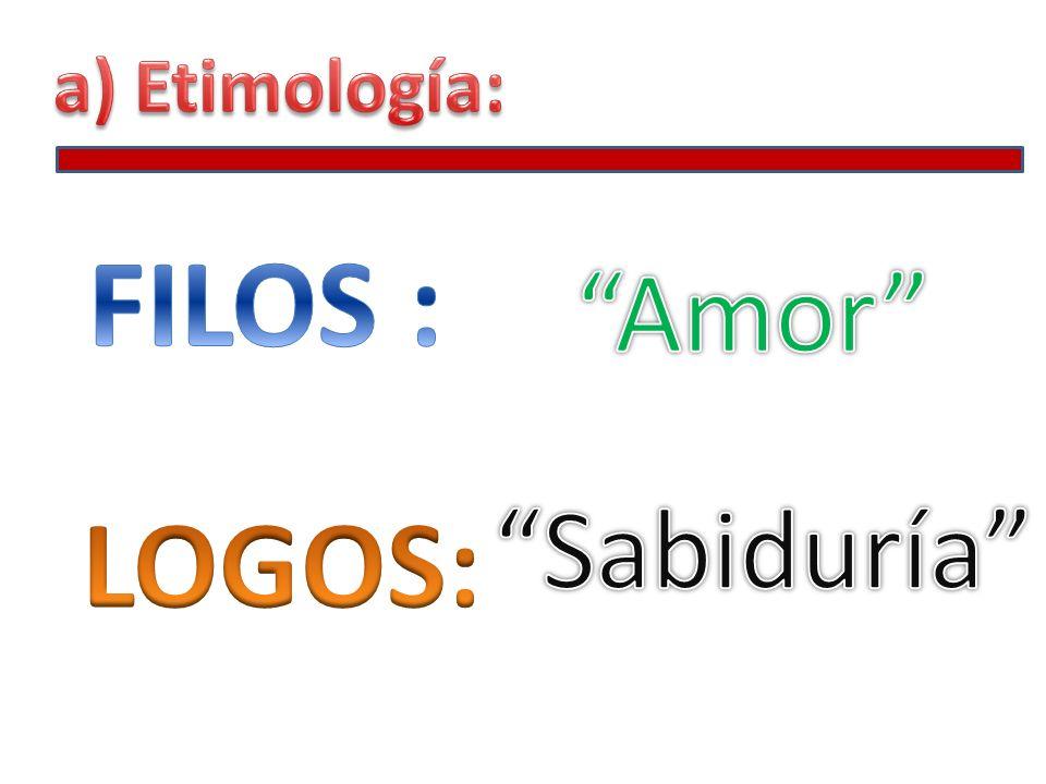 a) Etimología: FILOS : Amor Sabiduría LOGOS: