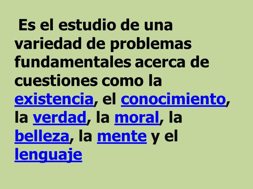 Es el estudio de una variedad de problemas fundamentales acerca de cuestiones como la existencia, el conocimiento, la verdad, la moral, la belleza, la mente y el lenguaje