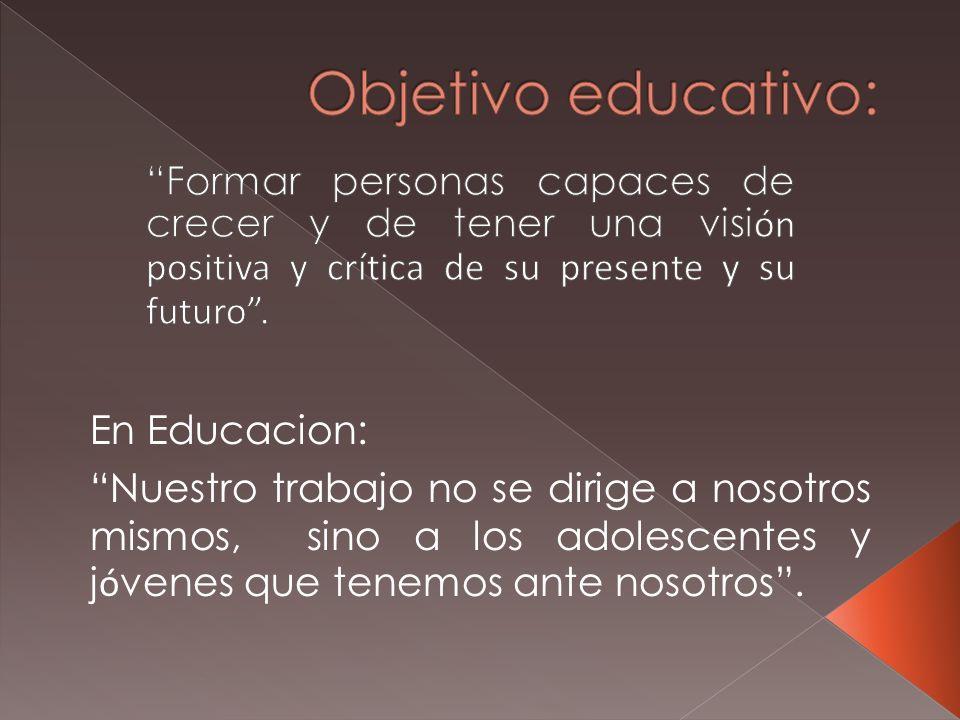 Objetivo educativo: Formar personas capaces de crecer y de tener una visión positiva y crítica de su presente y su futuro .