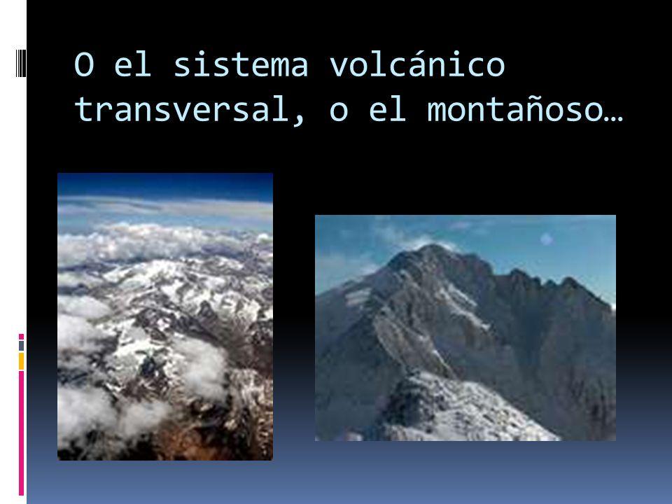 O el sistema volcánico transversal, o el montañoso…