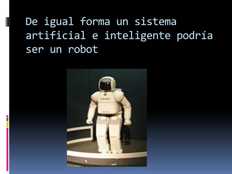 De igual forma un sistema artificial e inteligente podría ser un robot
