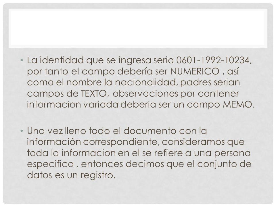 La identidad que se ingresa seria 0601-1992-10234, por tanto el campo debería ser NUMERICO , así como el nombre la nacionalidad, padres serian campos de TEXTO, observaciones por contener informacion variada deberia ser un campo MEMO.