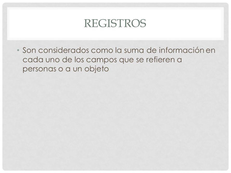 registros Son considerados como la suma de información en cada uno de los campos que se refieren a personas o a un objeto.